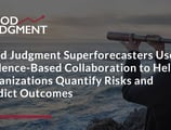 Good Judgment Superforecasters Use Evidence-Based Collaboration to Help Organizations Quantify Risks and Predict Outcomes