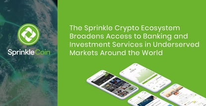 The Sprinkle Crypto Ecosystem Broadens Access to Banking and Investment Services in Underserved Markets Around the World