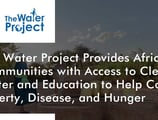 The Water Project Provides African Communities with Access to Clean Water and Education to Help Combat Poverty, Disease, and Hunger