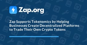 Zap Supports Tokenomics by Helping Businesses Create Decentralized Platforms to Trade Their Own Crypto Tokens, and Much More