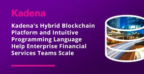 Kadena's Hybrid Blockchain Platform and Intuitive Programming Language Help Enterprise Financial Services Teams Scale