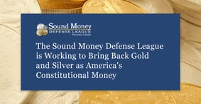 The Sound Money Defense League is Working to Bring Back Gold and Silver as America's Constitutional Money