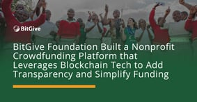 BitGive Foundation Built a Nonprofit Crowdfunding Platform that Leverages Blockchain Tech to Add Transparency and Simplify Funding