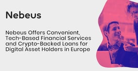 Nebeus Offers Convenient, Tech-Based Financial Services and Crypto-Backed Loans for Digital Asset Holders in Europe