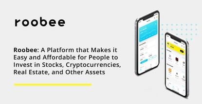 Roobee: A Platform that Makes it Easy and Affordable for People to Invest in Stocks, Cryptocurrencies, Real Estate, and Other Assets
