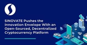 SINOVATE Pushes the Innovation Envelope With an Open-Sourced, Decentralized Cryptocurrency Platform