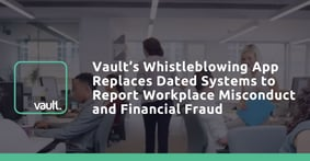 Vault's Whistleblowing App Replaces Dated Systems to Report Workplace Misconduct and Financial Fraud