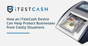 How an iTestCash Device Can Help Protect Businesses from Costly Situations