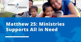 Matthew 25: Ministries Provides Humanitarian Aid and Disaster Relief to All in Need, Regardless of Circumstance