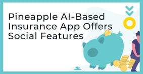 Pineapple: Disrupting the Insurance Industry with an App That Combines an AI-Based UX with Social Features and Rewards