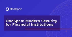OneSpan Helps Financial Institutions Protect Their Customers' Digital Journeys via Advanced Security and Fraud Detection