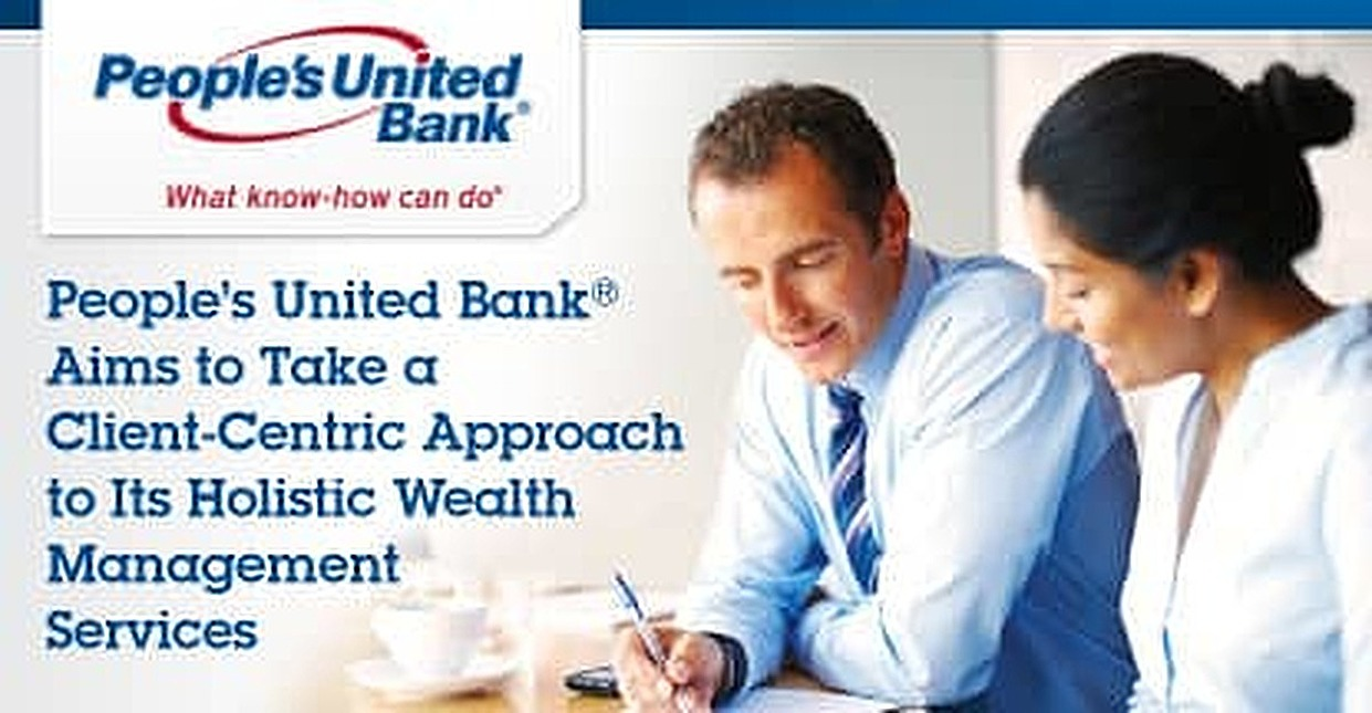 People's United Bank® Aims to Take a Client-Centric Approach to Its Holistic Wealth Management Services