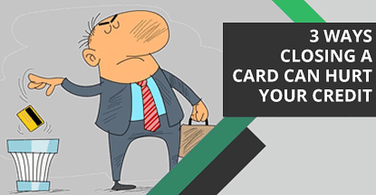 3 Ways Closing a Credit Card Can Hurt Your Credit