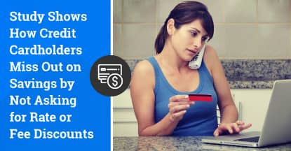 Study Shows How Credit Cardholders Miss Out on Savings by Not Asking for Rate or Fee Discounts