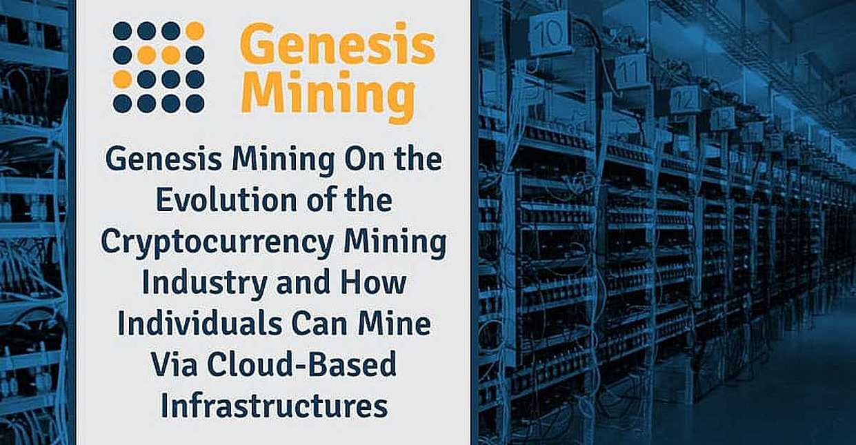 Genesis Mining On the Evolution of the Cryptocurrency Mining Industry and How Individuals Can Mine Via Cloud-Based Infrastructures