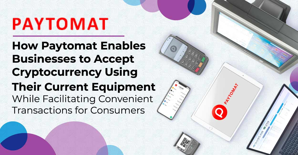 How Paytomat Enables Businesses to Accept Cryptocurrency Using Their Current Equipment While Facilitating Convenient Transactions for Consumers