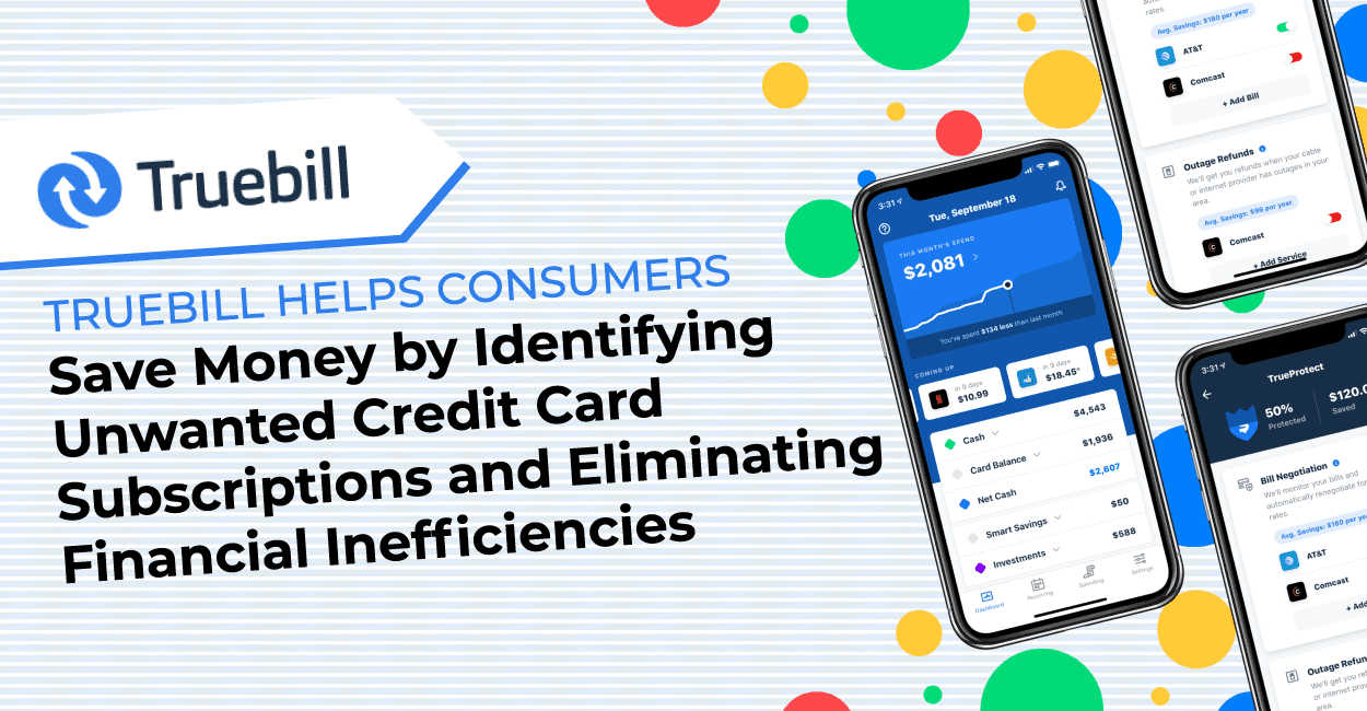 Truebill Helps Consumers Save Money by Identifying Unwanted Credit Card Subscriptions and Eliminating Financial Inefficiencies