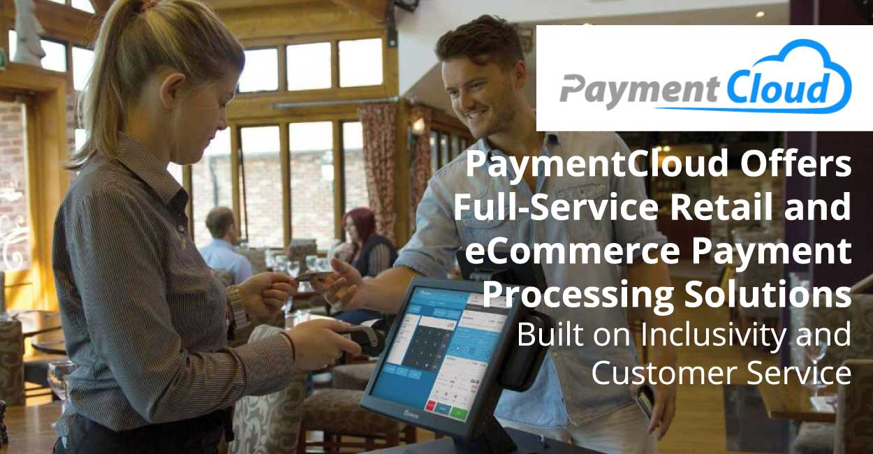 PaymentCloud Offers Full-Service Retail and eCommerce Payment Processing Solutions Built on Inclusivity and Customer Service
