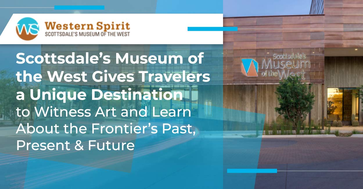 Scottsdale's Museum of the West Gives Travelers a Unique Destination to Witness Art and Learn About the Frontier's Past, Present & Future