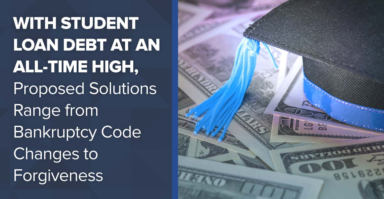 With Student Loan Debt at an All-Time High, Proposed Solutions Range from Bankruptcy Code Changes to Forgiveness