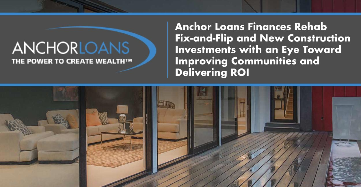 Anchor Loans Finances Rehab Fix-and-Flip and New Construction Investments with an Eye Toward Improving Communities and Delivering ROI